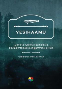 kansikuva Vesihaamu ja muita vanhoja suomalaisia kauhukertomuksia ja kummitusjuttuja.