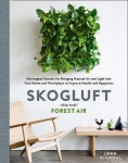 Skogluft (Forest Air) - The Norwegian Secret to Bringing the Right Plants Indoors to Improve Your Health and Happiness