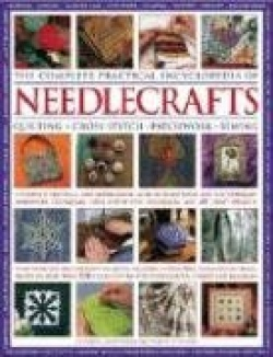 The Complete Practical Encyclopedia of Needlecrafts: A Comprehensive and Inspirational Guide to Traditional and Contemporary Han